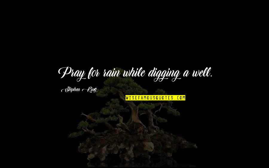 Advice For Daily Living Quotes By Stephen King: Pray for rain while digging a well.