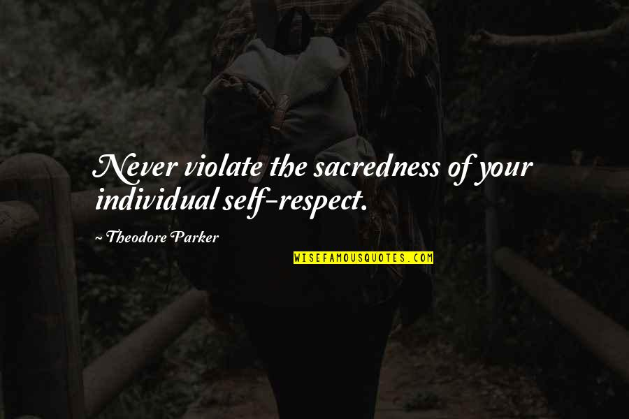 Advice For Daily Living Quotes By Theodore Parker: Never violate the sacredness of your individual self-respect.