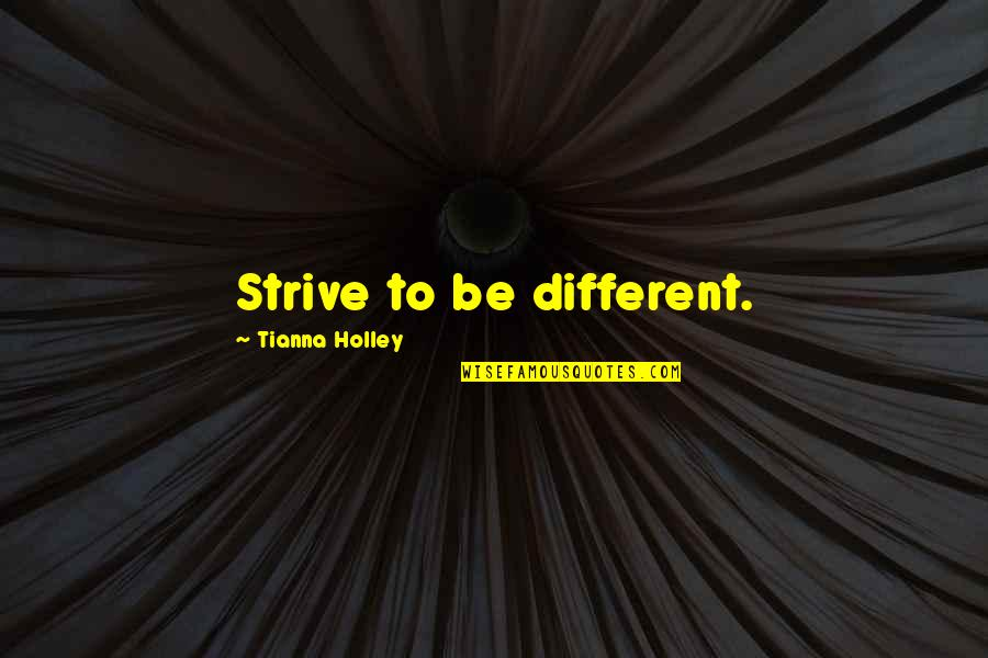 Advice For Daily Living Quotes By Tianna Holley: Strive to be different.