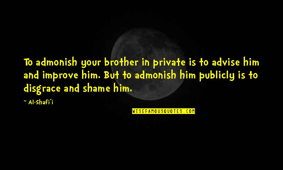 Advise Quotes By Al-Shafi'i: To admonish your brother in private is to