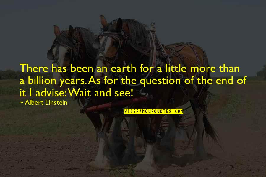 Advise Quotes By Albert Einstein: There has been an earth for a little