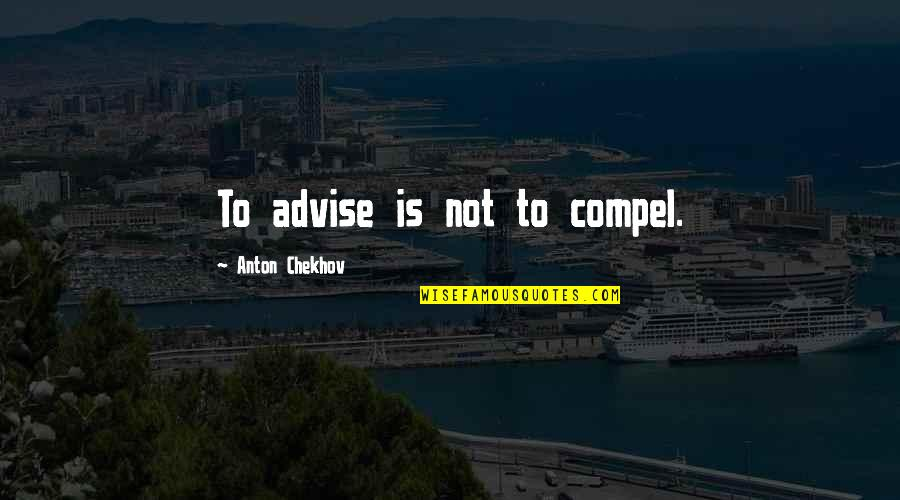Advise Quotes By Anton Chekhov: To advise is not to compel.