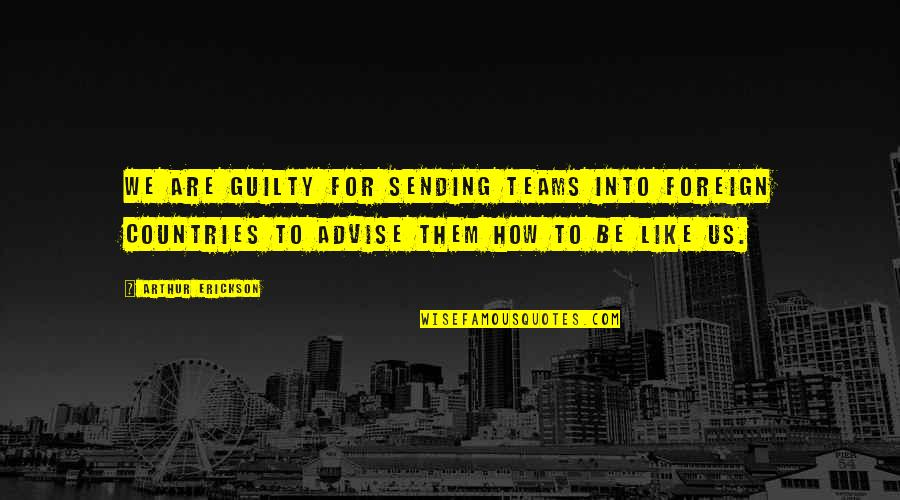 Advise Quotes By Arthur Erickson: We are guilty for sending teams into foreign