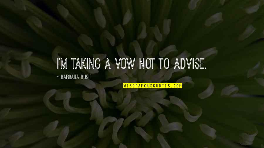 Advise Quotes By Barbara Bush: I'm taking a vow not to advise.