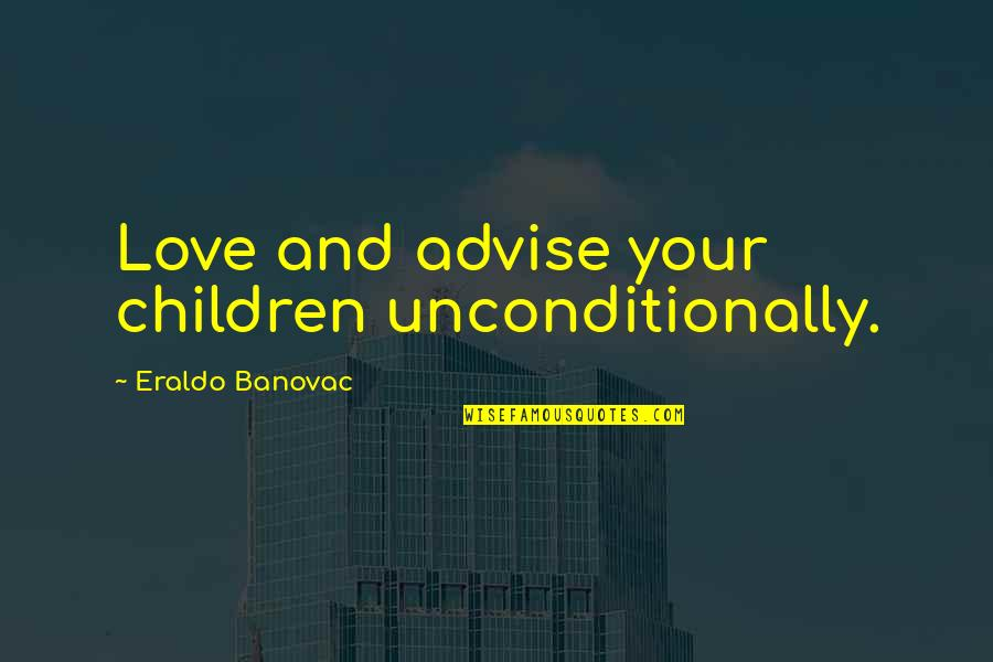 Advise Quotes By Eraldo Banovac: Love and advise your children unconditionally.
