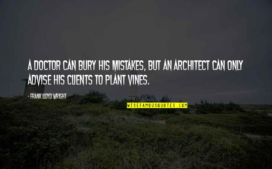 Advise Quotes By Frank Lloyd Wright: A doctor can bury his mistakes, but an