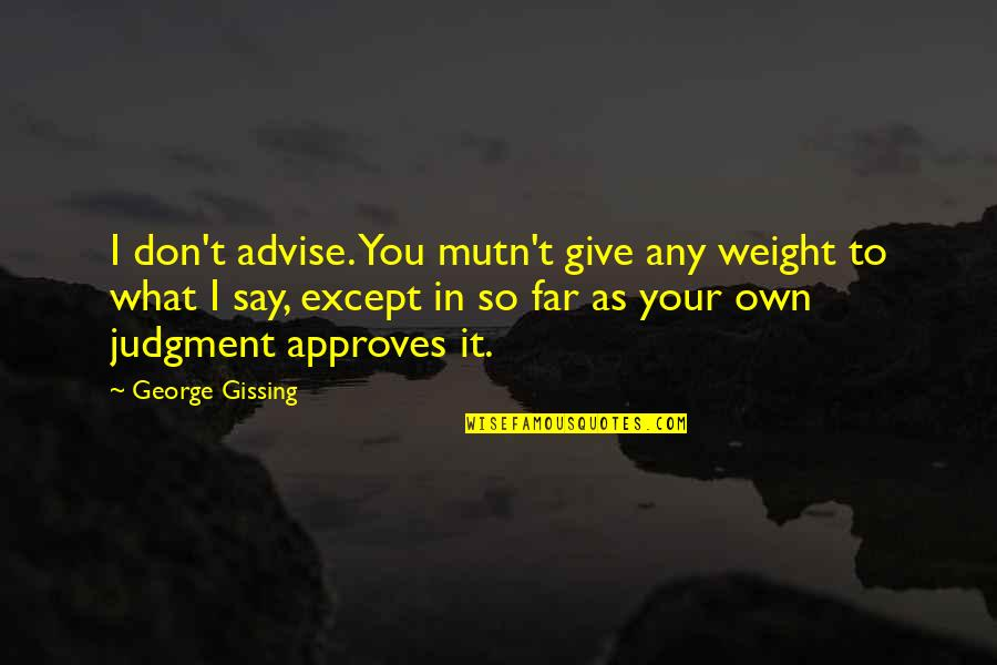 Advise Quotes By George Gissing: I don't advise. You mutn't give any weight