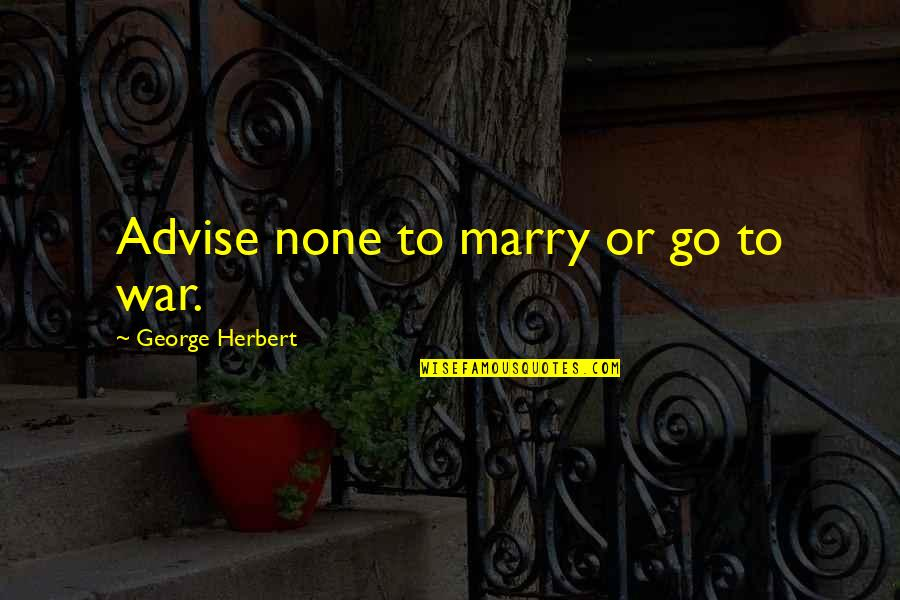Advise Quotes By George Herbert: Advise none to marry or go to war.