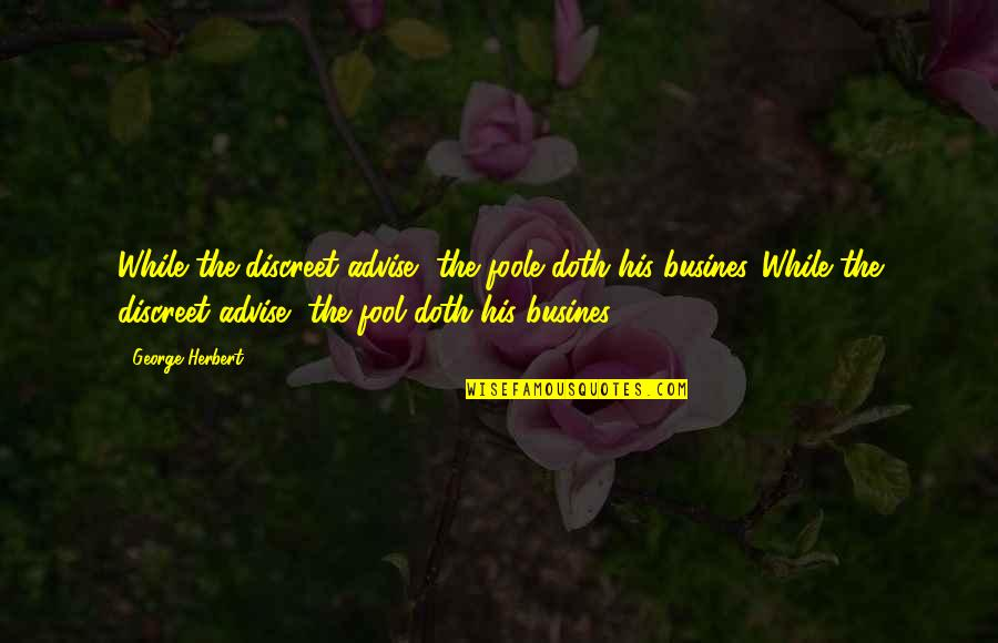 Advise Quotes By George Herbert: While the discreet advise, the foole doth his