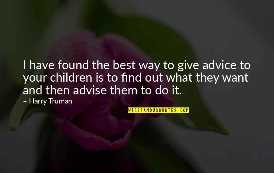 Advise Quotes By Harry Truman: I have found the best way to give