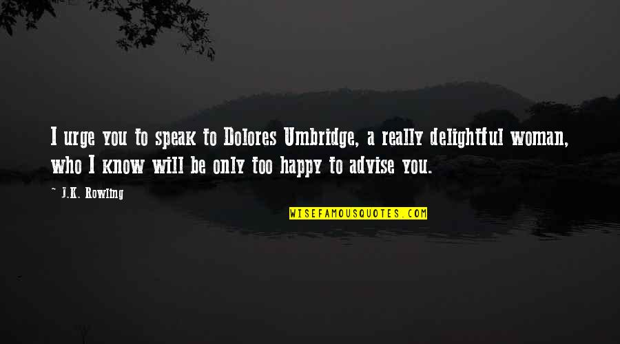 Advise Quotes By J.K. Rowling: I urge you to speak to Dolores Umbridge,