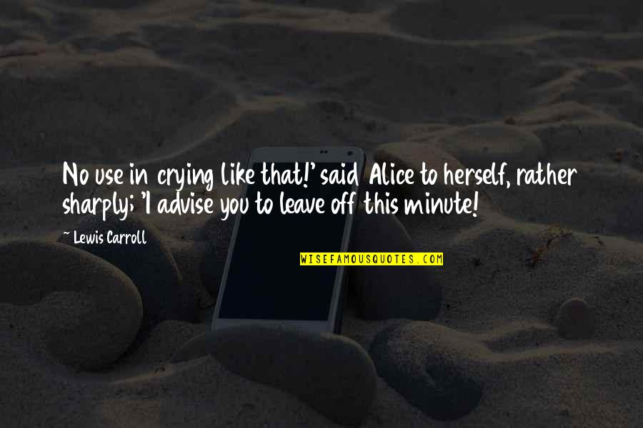 Advise Quotes By Lewis Carroll: No use in crying like that!' said Alice