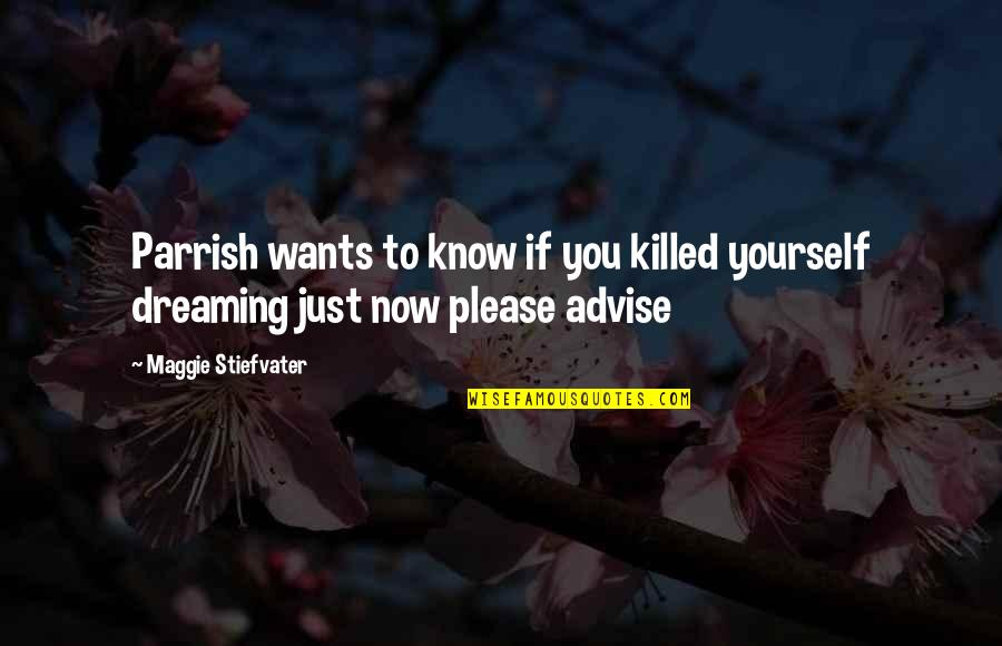 Advise Quotes By Maggie Stiefvater: Parrish wants to know if you killed yourself
