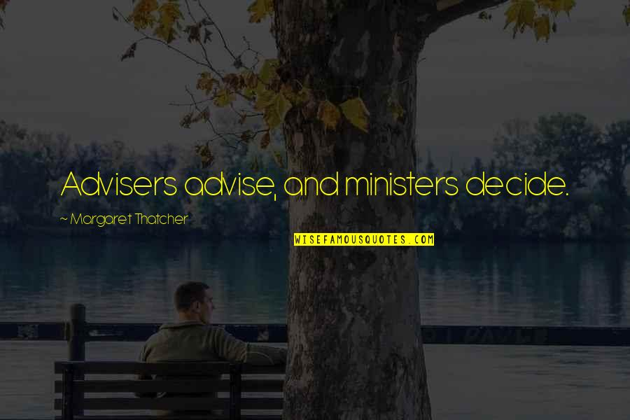 Advise Quotes By Margaret Thatcher: Advisers advise, and ministers decide.