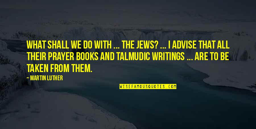 Advise Quotes By Martin Luther: What shall we do with ... the Jews?