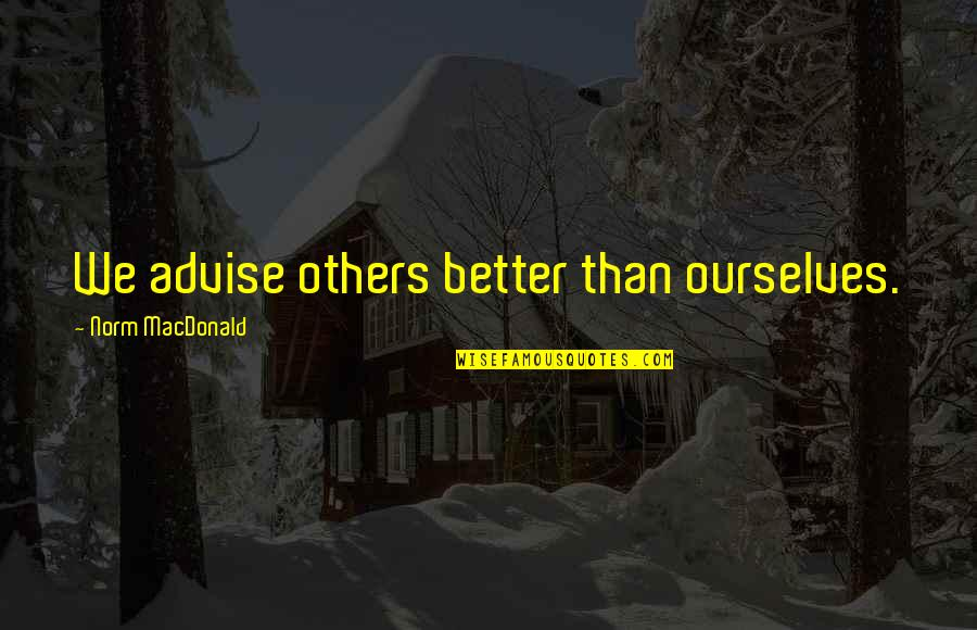 Advise Quotes By Norm MacDonald: We advise others better than ourselves.
