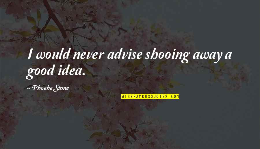 Advise Quotes By Phoebe Stone: I would never advise shooing away a good
