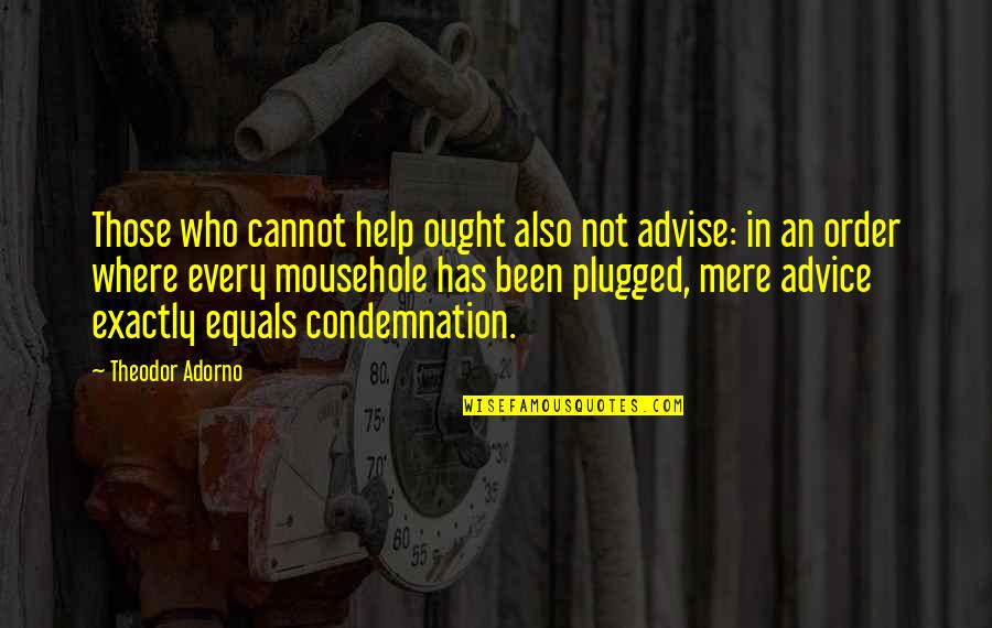 Advise Quotes By Theodor Adorno: Those who cannot help ought also not advise: