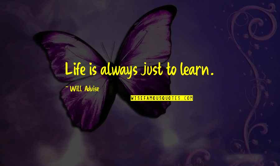 Advise Quotes By Will Advise: Life is always just to learn.