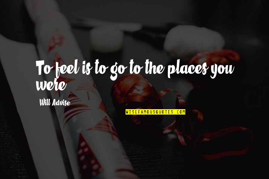 Advise Quotes By Will Advise: To feel is to go to the places