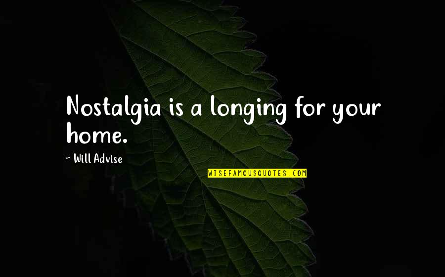 Advise Quotes By Will Advise: Nostalgia is a longing for your home.