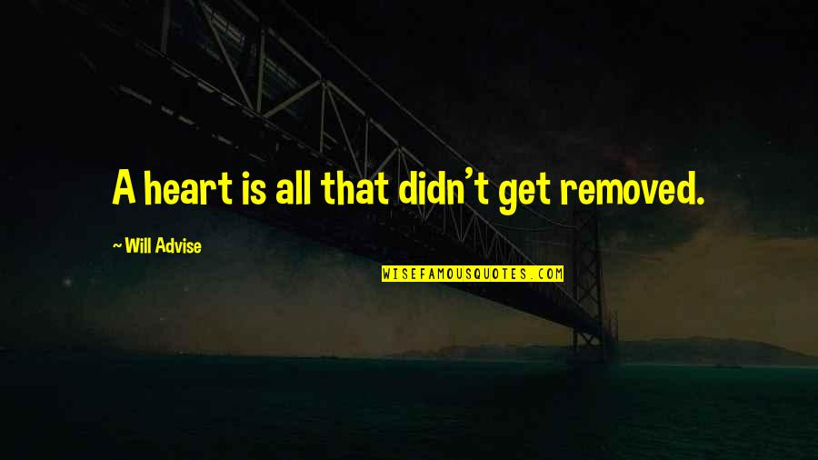 Advise Quotes By Will Advise: A heart is all that didn't get removed.