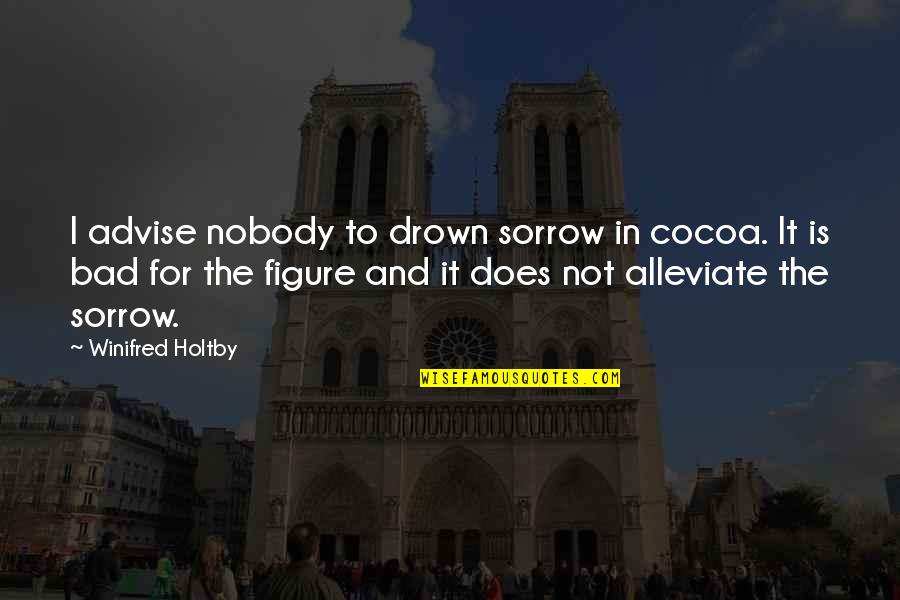 Advise Quotes By Winifred Holtby: I advise nobody to drown sorrow in cocoa.