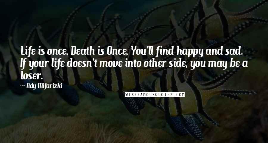 Ady Mifarizki quotes: Life is once, Death is Once, You'll find happy and sad. If your life doesn't move into other side, you may be a loser.