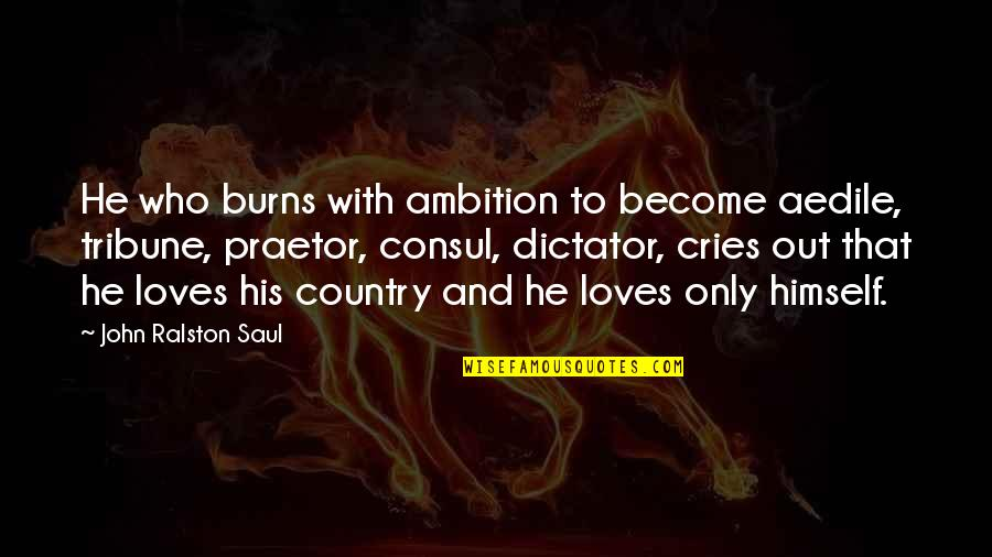 Aedile Quotes By John Ralston Saul: He who burns with ambition to become aedile,