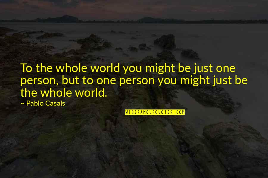 Aerial Circus Quotes By Pablo Casals: To the whole world you might be just