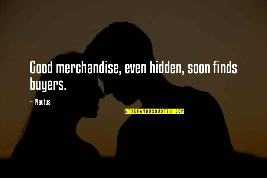 Aeroplane Crash Quotes By Plautus: Good merchandise, even hidden, soon finds buyers.