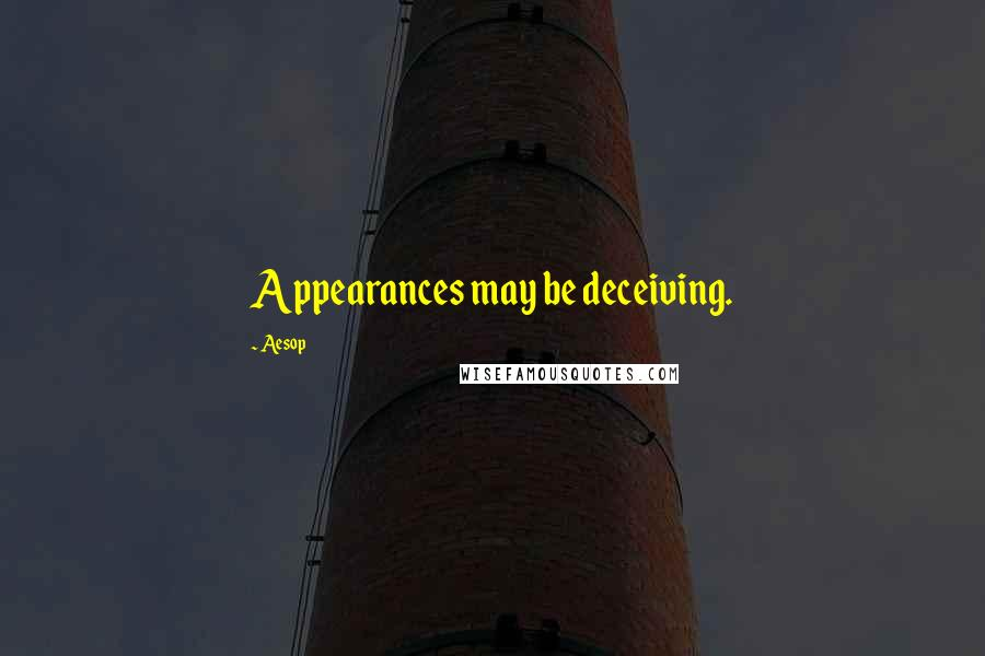 Aesop quotes: Appearances may be deceiving.