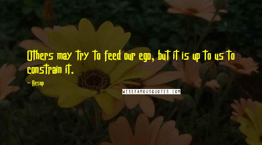 Aesop quotes: Others may try to feed our ego, but it is up to us to constrain it.