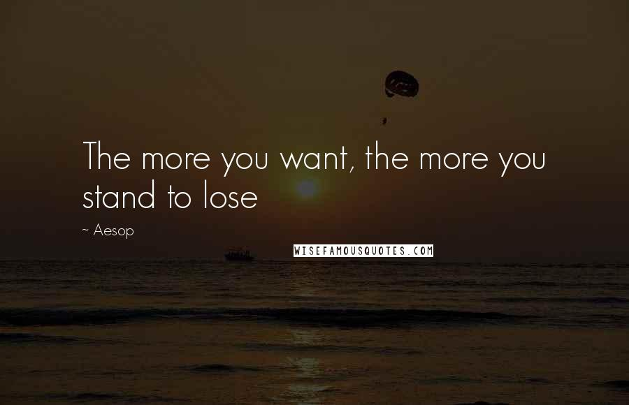 Aesop quotes: The more you want, the more you stand to lose