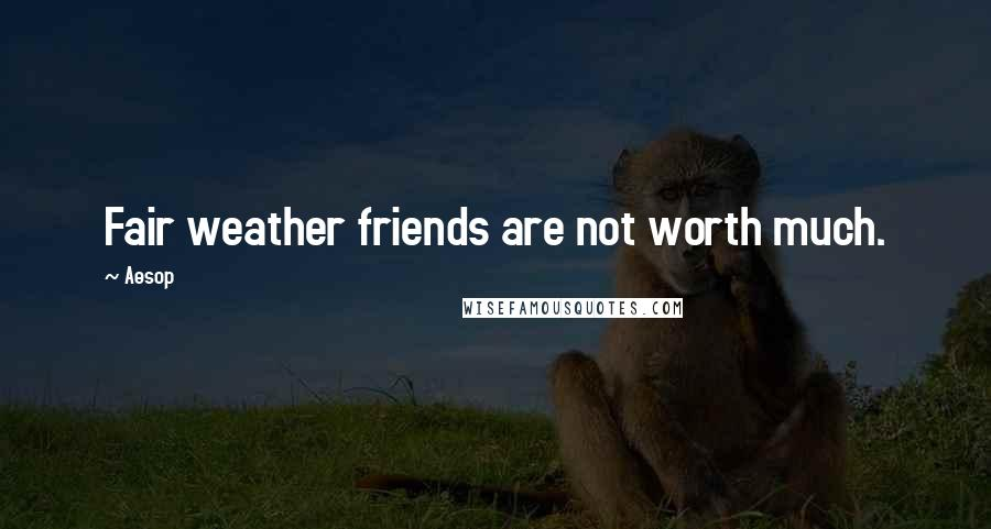 Aesop quotes: Fair weather friends are not worth much.