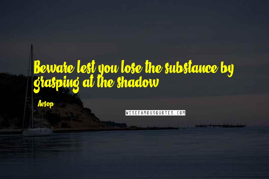 Aesop quotes: Beware lest you lose the substance by grasping at the shadow.