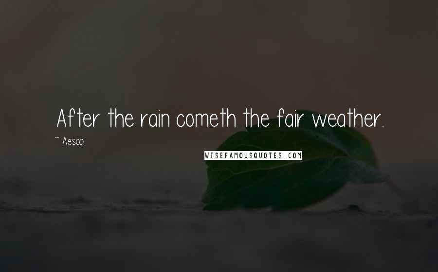 Aesop quotes: After the rain cometh the fair weather.