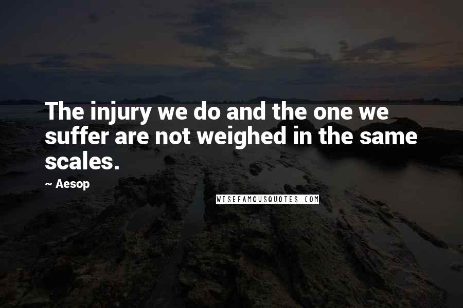 Aesop quotes: The injury we do and the one we suffer are not weighed in the same scales.