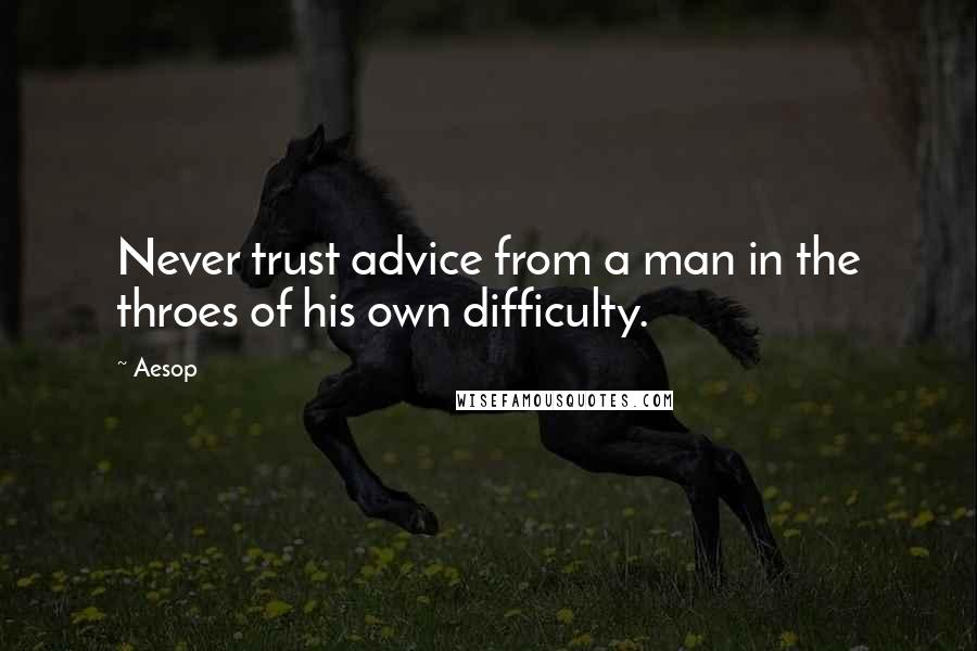 Aesop quotes: Never trust advice from a man in the throes of his own difficulty.