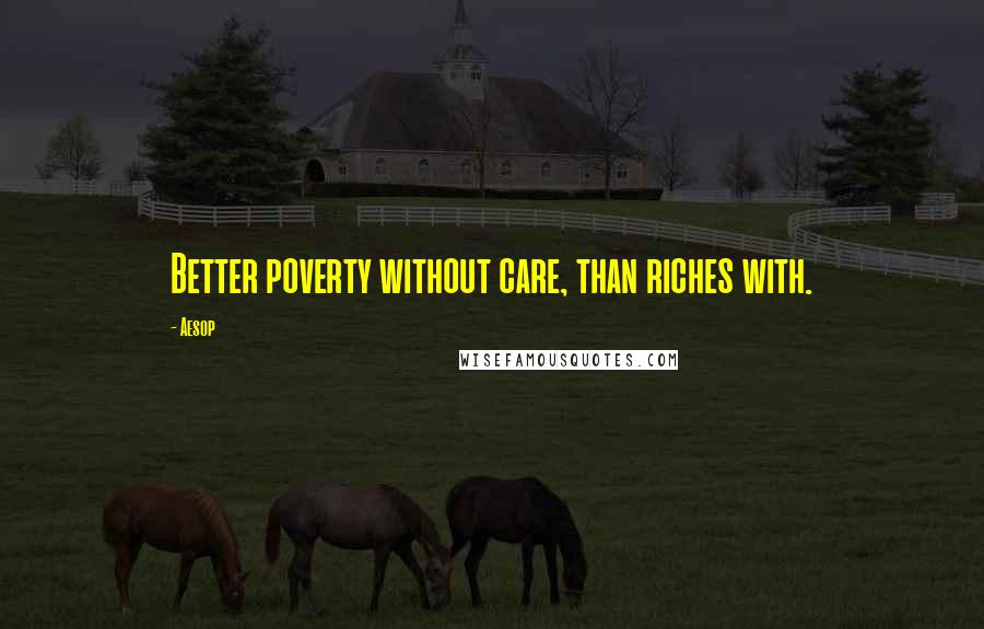 Aesop quotes: Better poverty without care, than riches with.