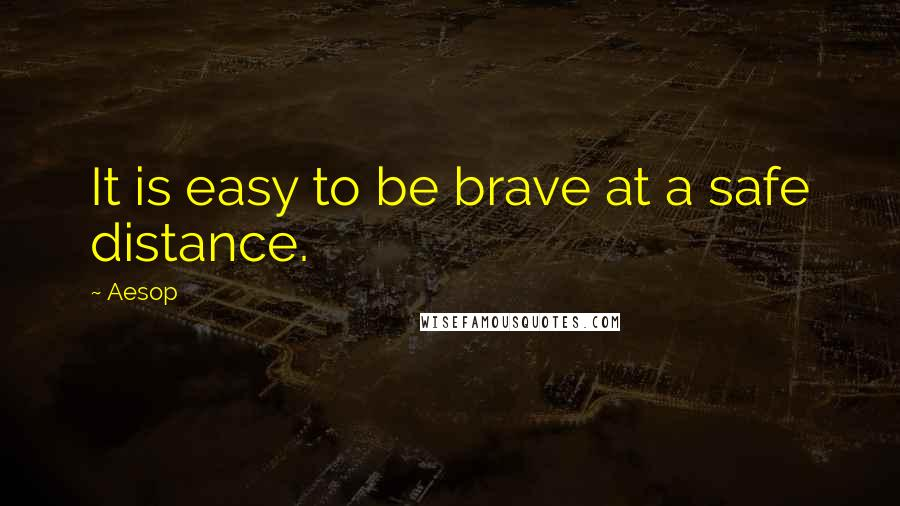 Aesop quotes: It is easy to be brave at a safe distance.