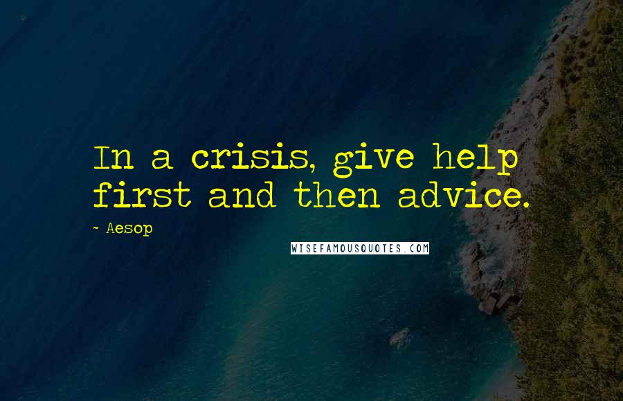 Aesop quotes: In a crisis, give help first and then advice.