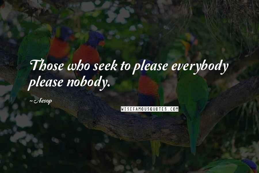 Aesop quotes: Those who seek to please everybody please nobody.