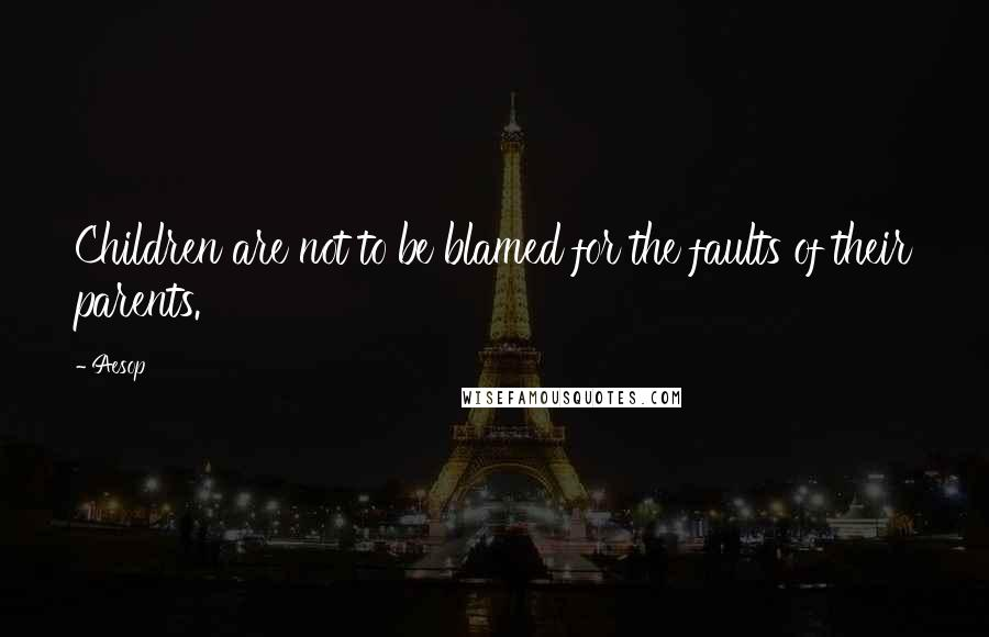Aesop quotes: Children are not to be blamed for the faults of their parents.
