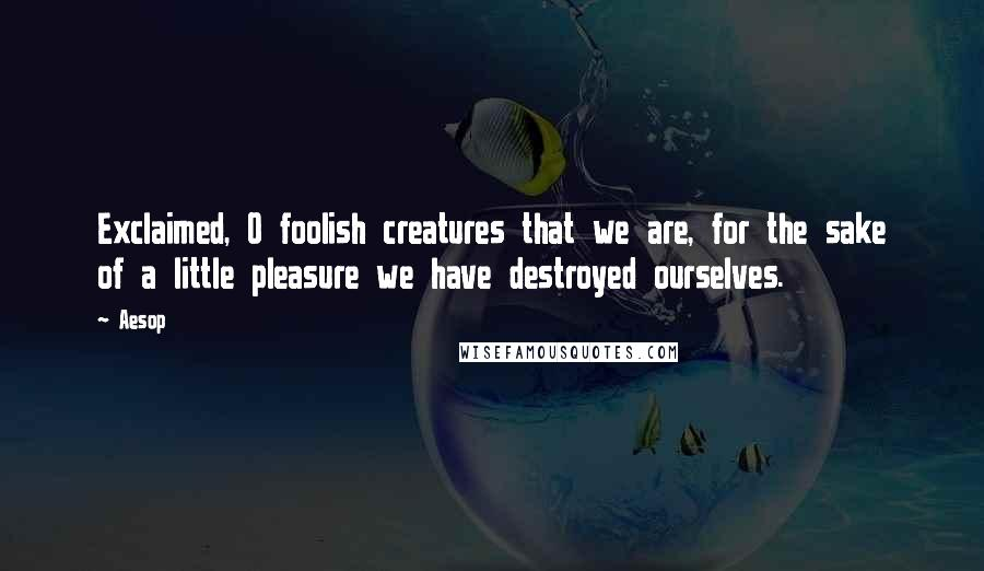 Aesop quotes: Exclaimed, O foolish creatures that we are, for the sake of a little pleasure we have destroyed ourselves.