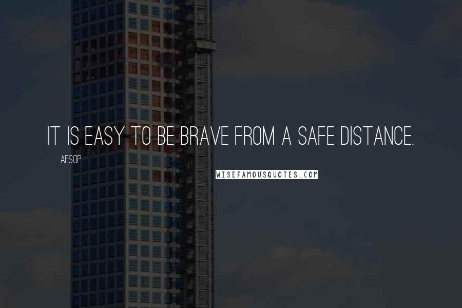 Aesop quotes: It is easy to be brave from a safe distance.