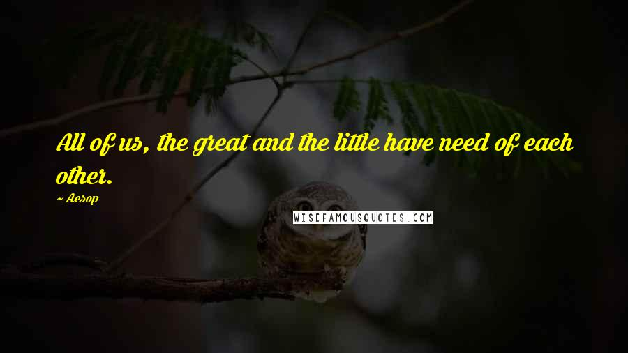 Aesop quotes: All of us, the great and the little have need of each other.