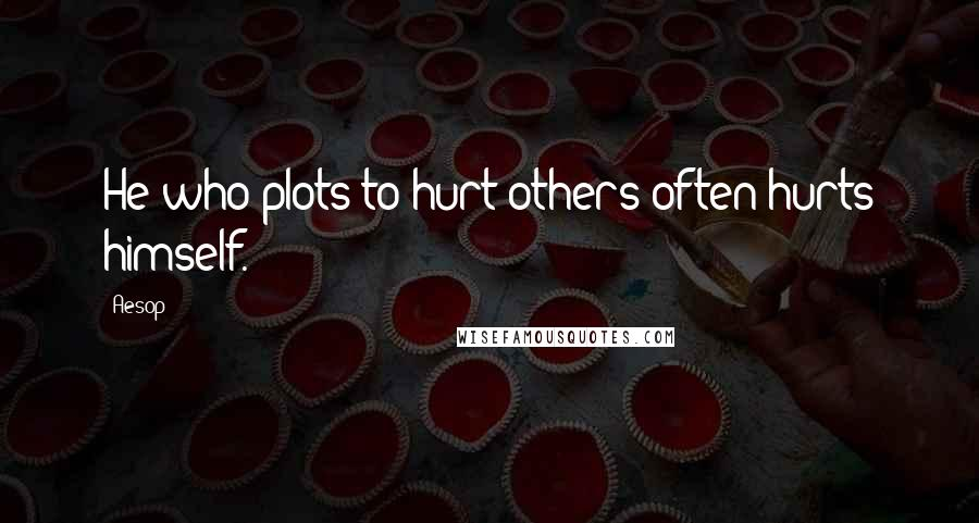 Aesop quotes: He who plots to hurt others often hurts himself.