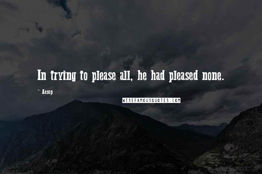 Aesop quotes: In trying to please all, he had pleased none.