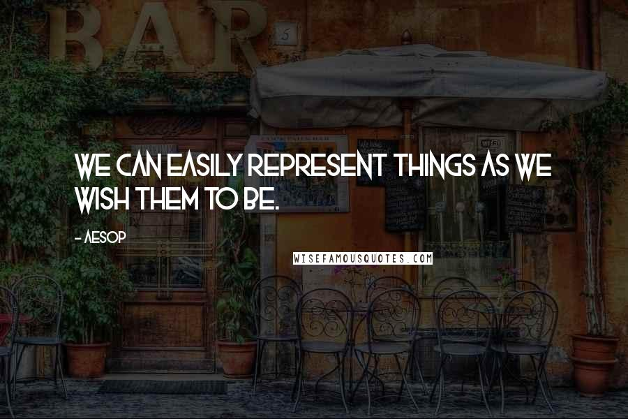 Aesop quotes: We can easily represent things as we wish them to be.